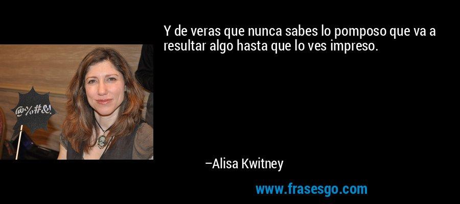 Y de veras que nunca sabes lo pomposo que va a resultar algo hasta que lo ves impreso. – Alisa Kwitney