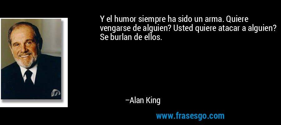 Y el humor siempre ha sido un arma. Quiere vengarse de alguien? Usted quiere atacar a alguien? Se burlan de ellos. – Alan King