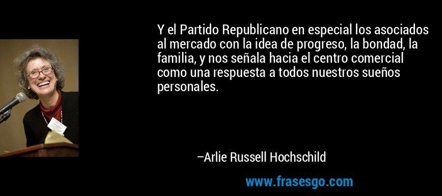 Y el Partido Republicano en especial los asociados al mercado con la idea de progreso, la bondad, la familia, y nos señala hacia el centro comercial como una respuesta a todos nuestros sueños personales. – Arlie Russell Hochschild