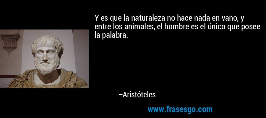 Y es que la naturaleza no hace nada en vano, y entre los animales, el hombre es el único que posee la palabra. – Aristóteles