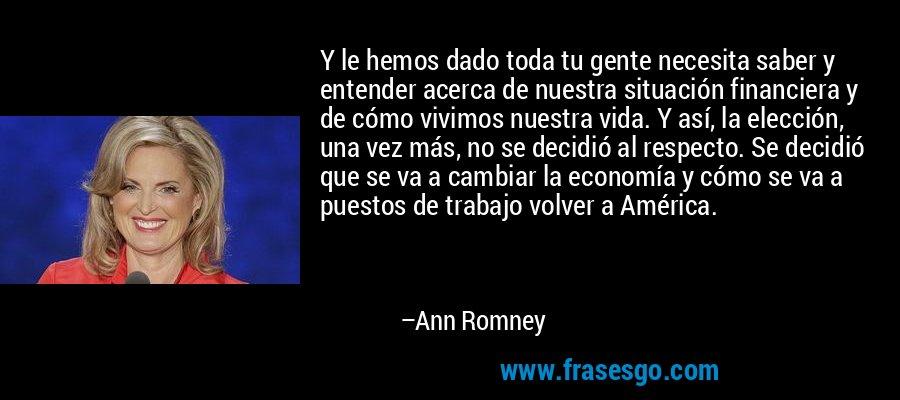 Y le hemos dado toda tu gente necesita saber y entender acerca de nuestra situación financiera y de cómo vivimos nuestra vida. Y así, la elección, una vez más, no se decidió al respecto. Se decidió que se va a cambiar la economía y cómo se va a puestos de trabajo volver a América. – Ann Romney