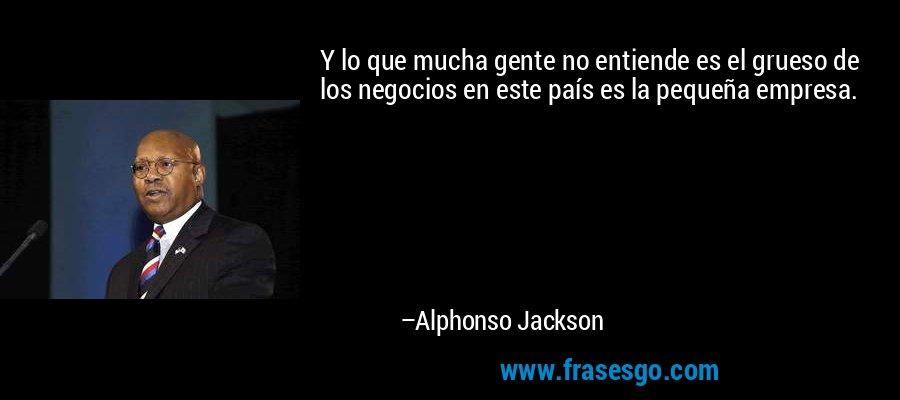 Y lo que mucha gente no entiende es el grueso de los negocios en este país es la pequeña empresa. – Alphonso Jackson