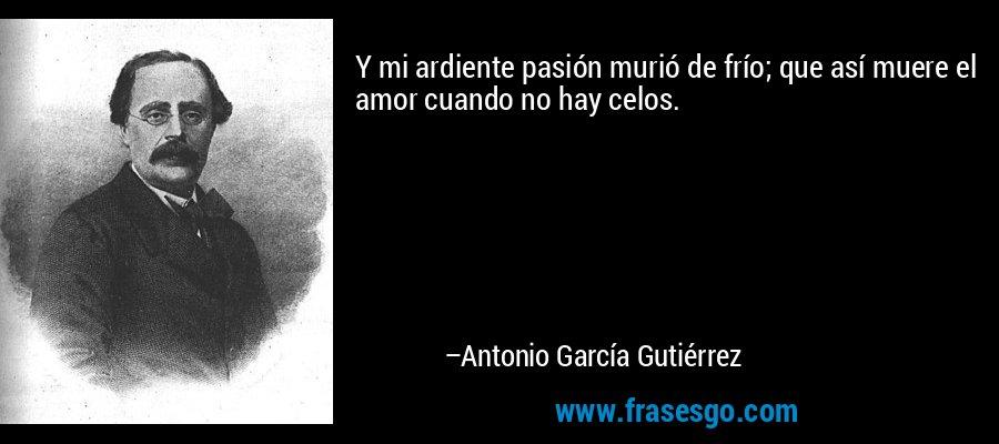 Y mi ardiente pasión murió de frío; que así muere el amor cuando no hay celos. – Antonio García Gutiérrez