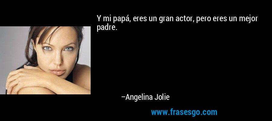 Y mi papá, eres un gran actor, pero eres un mejor padre. – Angelina Jolie