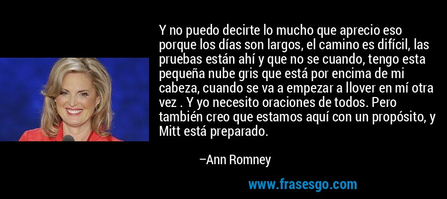 Y no puedo decirte lo mucho que aprecio eso porque los días son largos, el camino es difícil, las pruebas están ahí y que no se cuando, tengo esta pequeña nube gris que está por encima de mi cabeza, cuando se va a empezar a llover en mí otra vez . Y yo necesito oraciones de todos. Pero también creo que estamos aquí con un propósito, y Mitt está preparado. – Ann Romney
