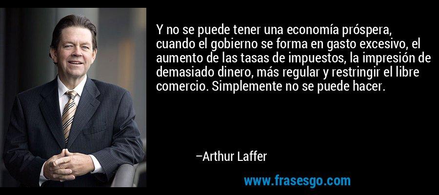 Y no se puede tener una economía próspera, cuando el gobierno se forma en gasto excesivo, el aumento de las tasas de impuestos, la impresión de demasiado dinero, más regular y restringir el libre comercio. Simplemente no se puede hacer. – Arthur Laffer