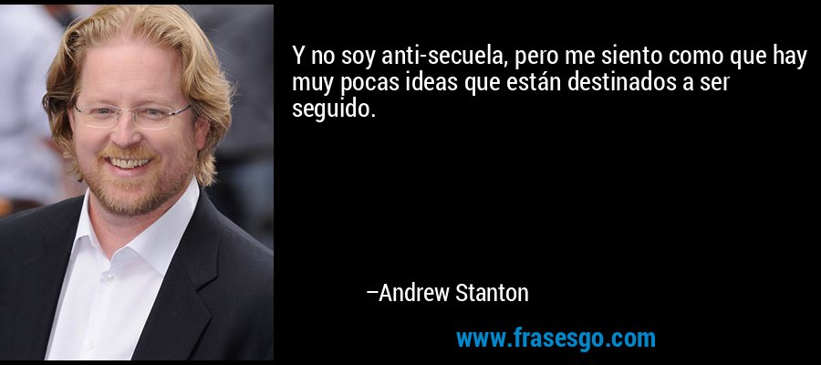 Y no soy anti-secuela, pero me siento como que hay muy pocas ideas que están destinados a ser seguido. – Andrew Stanton