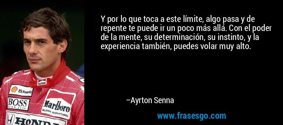 Y por lo que toca a este límite, algo pasa y de repente te puede ir un poco más allá. Con el poder de la mente, su determinación, su instinto, y la experiencia también, puedes volar muy alto. – Ayrton Senna