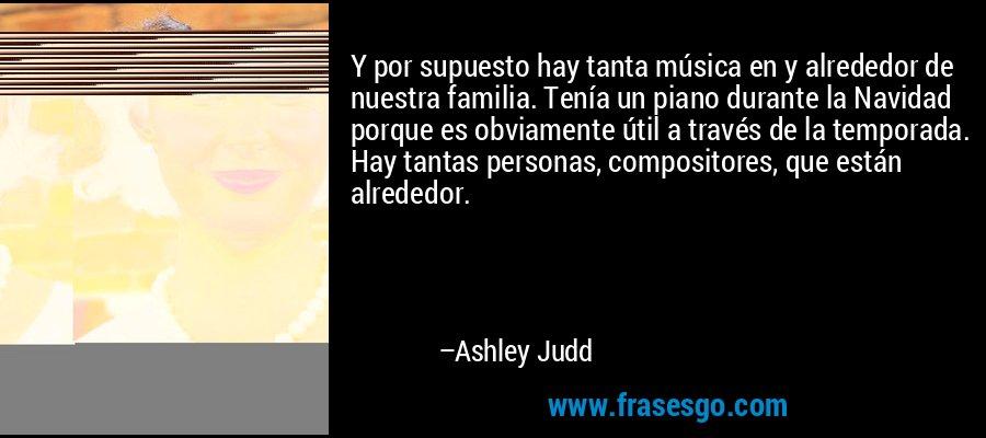 Y por supuesto hay tanta música en y alrededor de nuestra familia. Tenía un piano durante la Navidad porque es obviamente útil a través de la temporada. Hay tantas personas, compositores, que están alrededor. – Ashley Judd