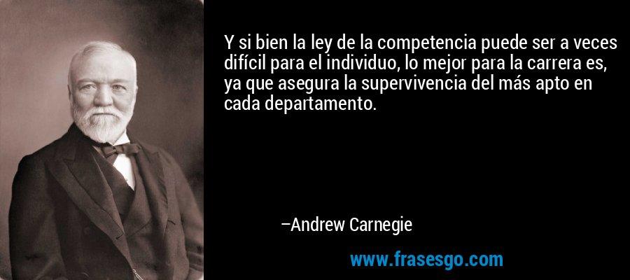 Y si bien la ley de la competencia puede ser a veces difícil para el individuo, lo mejor para la carrera es, ya que asegura la supervivencia del más apto en cada departamento. – Andrew Carnegie