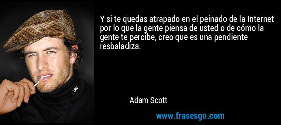 Y si te quedas atrapado en el peinado de la Internet por lo que la gente piensa de usted o de cómo la gente te percibe, creo que es una pendiente resbaladiza. – Adam Scott
