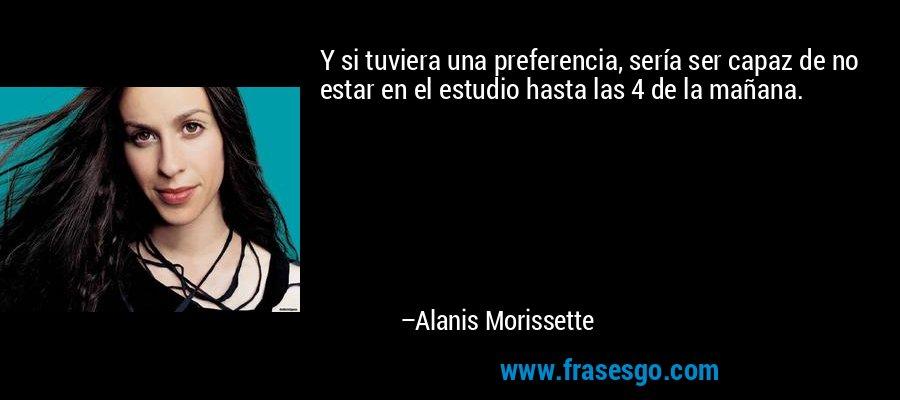 Y si tuviera una preferencia, sería ser capaz de no estar en el estudio hasta las 4 de la mañana. – Alanis Morissette