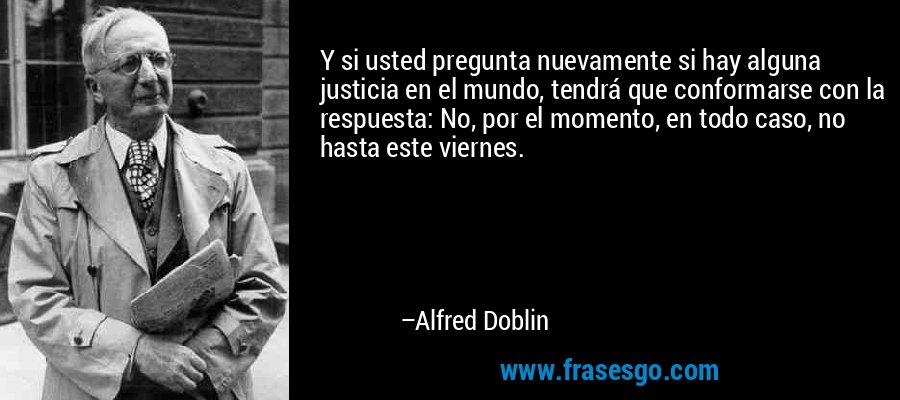 Y si usted pregunta nuevamente si hay alguna justicia en el mundo, tendrá que conformarse con la respuesta: No, por el momento, en todo caso, no hasta este viernes. – Alfred Doblin