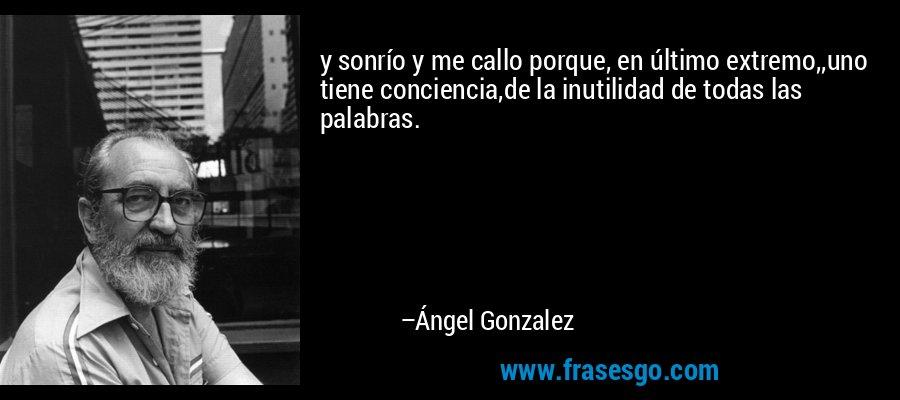 y sonrío y me callo porque, en último extremo,,uno tiene conciencia,de la inutilidad de todas las palabras. – Ángel Gonzalez