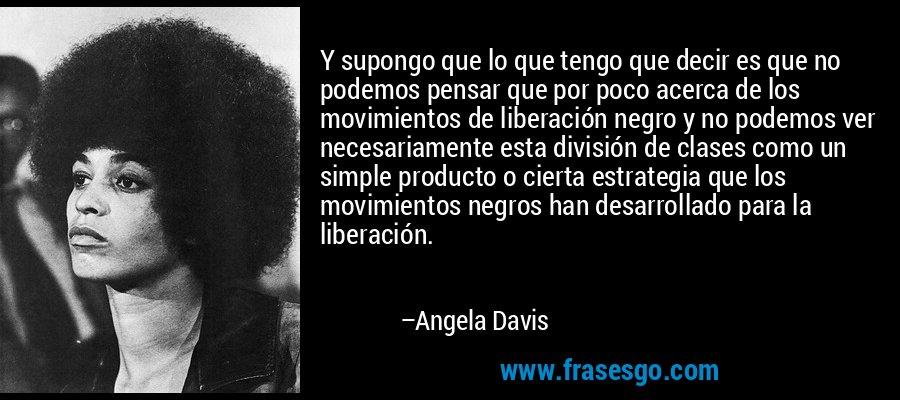 Y supongo que lo que tengo que decir es que no podemos pensar que por poco acerca de los movimientos de liberación negro y no podemos ver necesariamente esta división de clases como un simple producto o cierta estrategia que los movimientos negros han desarrollado para la liberación. – Angela Davis
