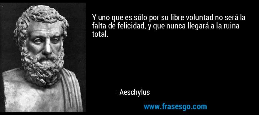 Y uno que es sólo por su libre voluntad no será la falta de felicidad, y que nunca llegará a la ruina total. – Aeschylus