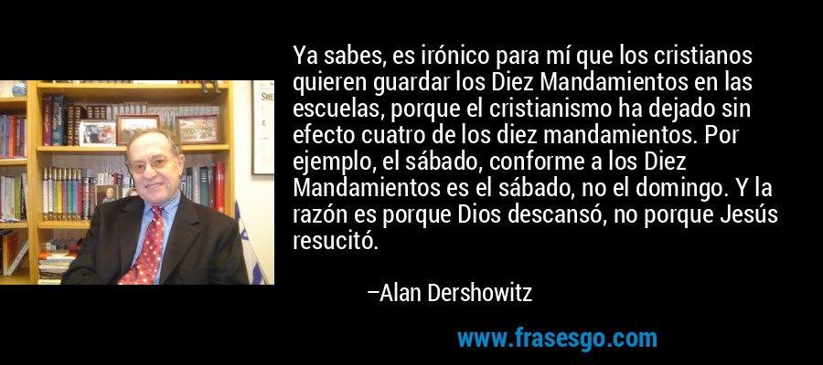 Ya sabes, es irónico para mí que los cristianos quieren guardar los Diez Mandamientos en las escuelas, porque el cristianismo ha dejado sin efecto cuatro de los diez mandamientos. Por ejemplo, el sábado, conforme a los Diez Mandamientos es el sábado, no el domingo. Y la razón es porque Dios descansó, no porque Jesús resucitó. – Alan Dershowitz