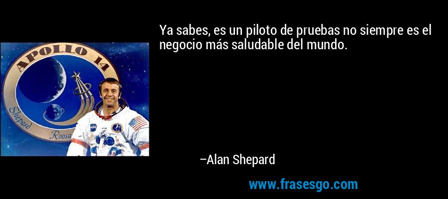 Ya sabes, es un piloto de pruebas no siempre es el negocio más saludable del mundo. – Alan Shepard