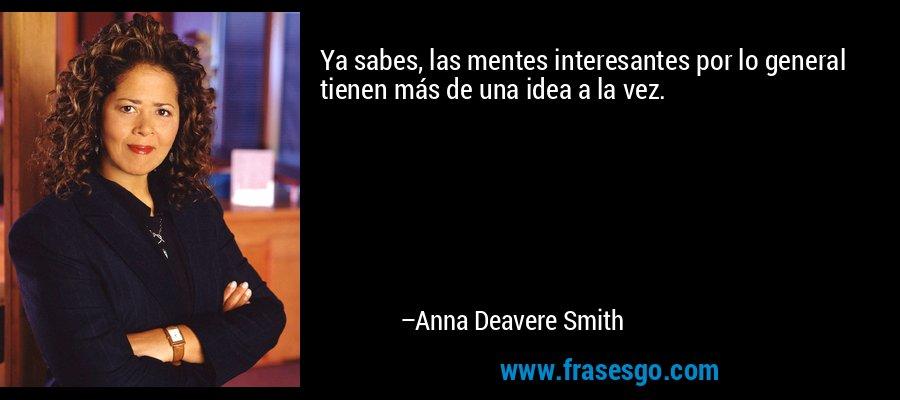Ya sabes, las mentes interesantes por lo general tienen más de una idea a la vez. – Anna Deavere Smith