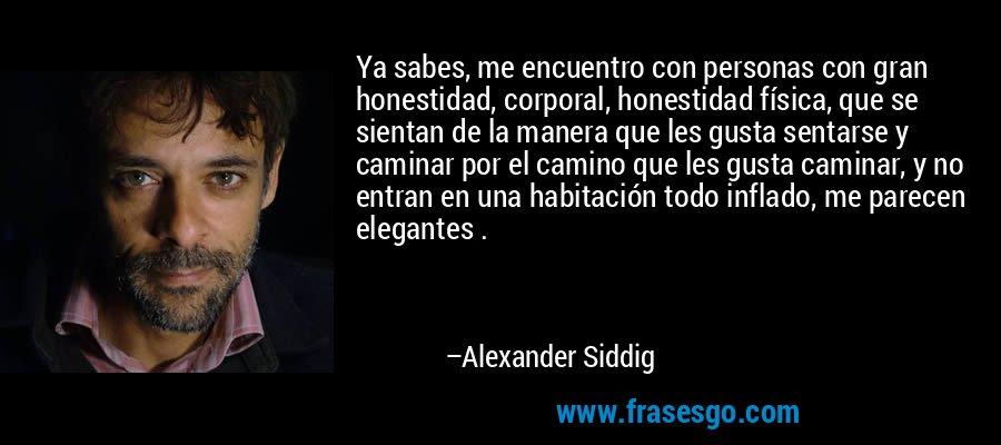Ya sabes, me encuentro con personas con gran honestidad, corporal, honestidad física, que se sientan de la manera que les gusta sentarse y caminar por el camino que les gusta caminar, y no entran en una habitación todo inflado, me parecen elegantes . – Alexander Siddig