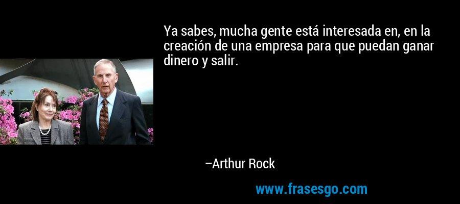 Ya sabes, mucha gente está interesada en, en la creación de una empresa para que puedan ganar dinero y salir. – Arthur Rock