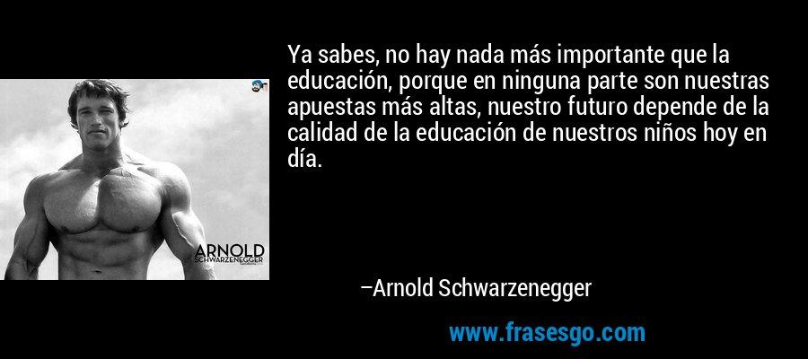 Ya sabes, no hay nada más importante que la educación, porque en ninguna parte son nuestras apuestas más altas, nuestro futuro depende de la calidad de la educación de nuestros niños hoy en día. – Arnold Schwarzenegger