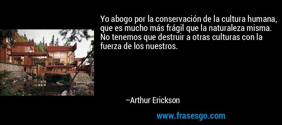 Yo abogo por la conservación de la cultura humana, que es mucho más frágil que la naturaleza misma. No tenemos que destruir a otras culturas con la fuerza de los nuestros. – Arthur Erickson