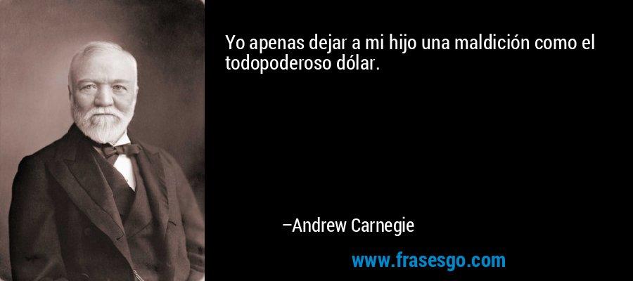 Yo apenas dejar a mi hijo una maldición como el todopoderoso dólar. – Andrew Carnegie