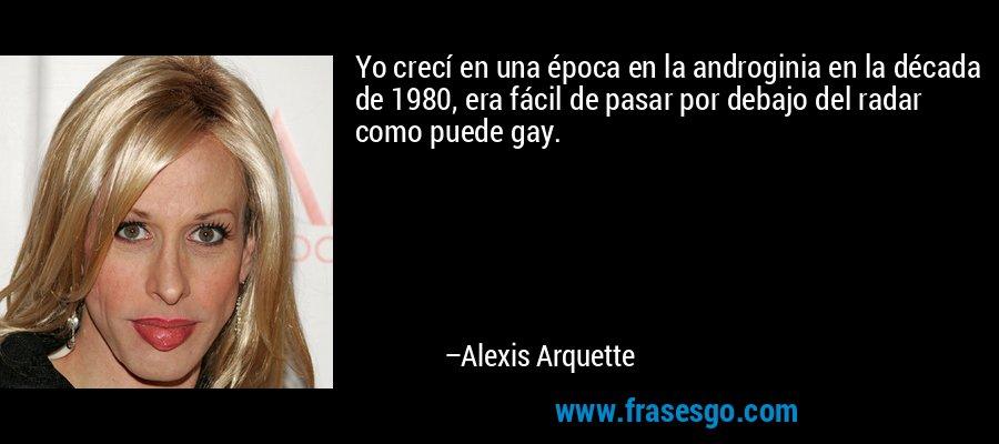 Yo crecí en una época en la androginia en la década de 1980, era fácil de pasar por debajo del radar como puede gay. – Alexis Arquette
