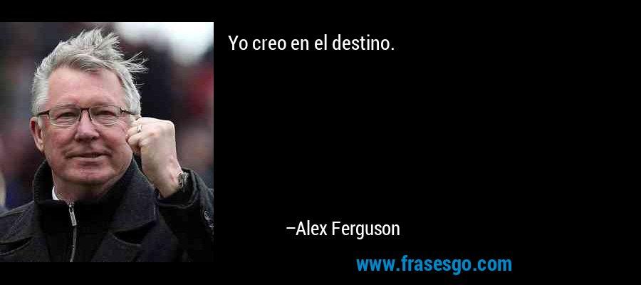 Yo creo en el destino. – Alex Ferguson