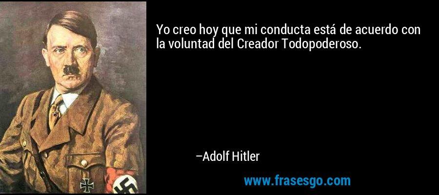 Yo creo hoy que mi conducta está de acuerdo con la voluntad del Creador Todopoderoso. – Adolf Hitler