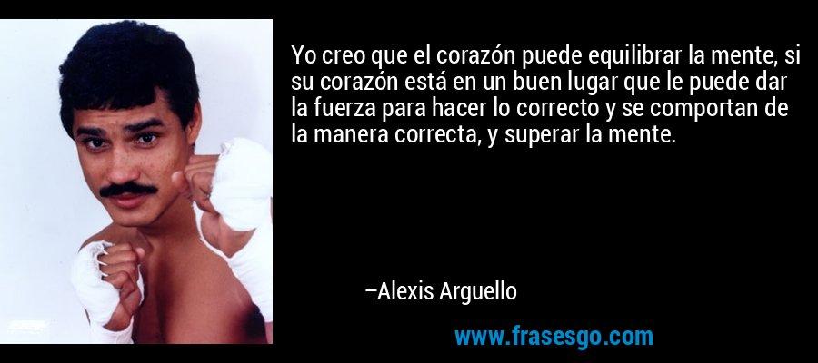 Yo creo que el corazón puede equilibrar la mente, si su corazón está en un buen lugar que le puede dar la fuerza para hacer lo correcto y se comportan de la manera correcta, y superar la mente. – Alexis Arguello