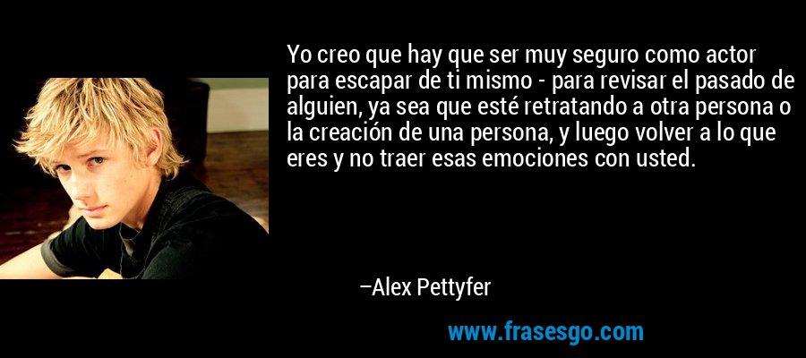 Yo creo que hay que ser muy seguro como actor para escapar de ti mismo - para revisar el pasado de alguien, ya sea que esté retratando a otra persona o la creación de una persona, y luego volver a lo que eres y no traer esas emociones con usted. – Alex Pettyfer