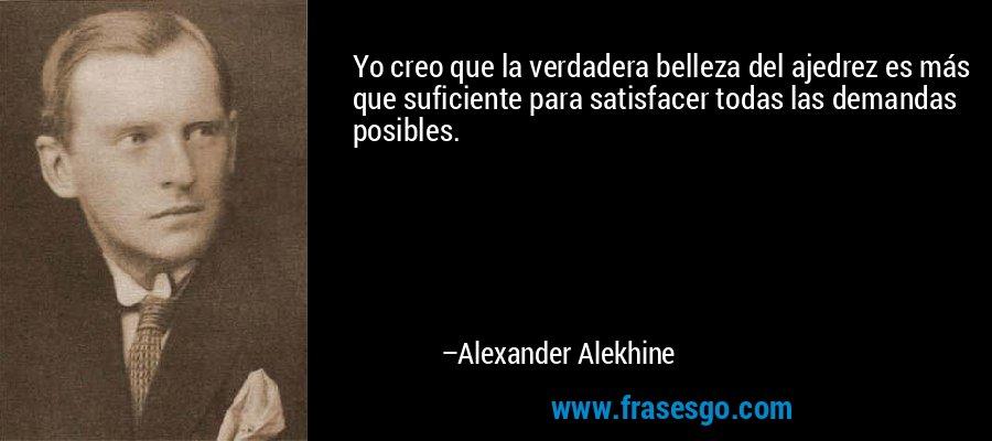 Yo creo que la verdadera belleza del ajedrez es más que suficiente para satisfacer todas las demandas posibles. – Alexander Alekhine