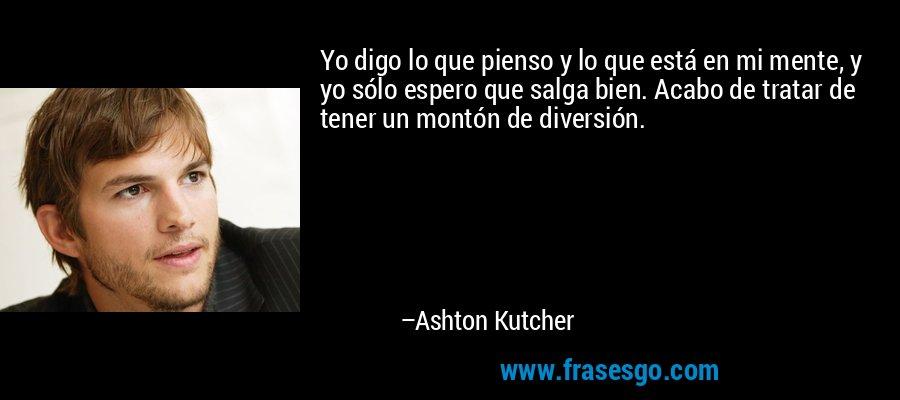 Yo digo lo que pienso y lo que está en mi mente, y yo sólo espero que salga bien. Acabo de tratar de tener un montón de diversión. – Ashton Kutcher