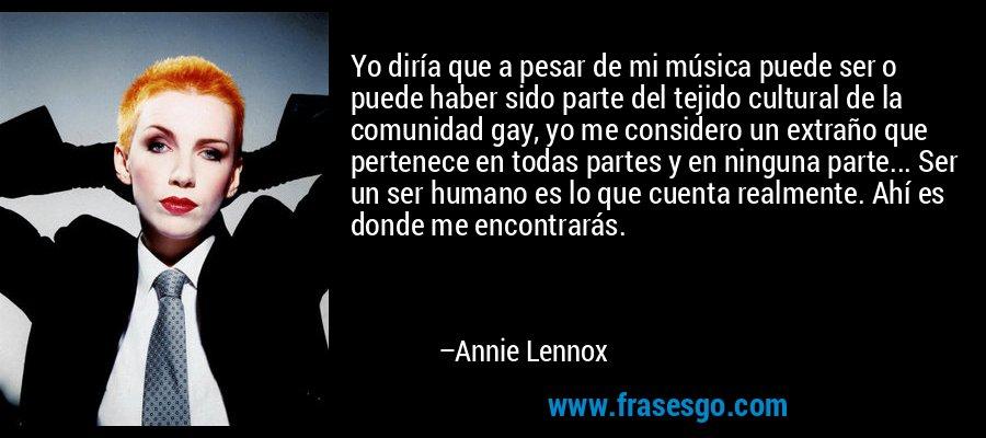 Yo diría que a pesar de mi música puede ser o puede haber sido parte del tejido cultural de la comunidad gay, yo me considero un extraño que pertenece en todas partes y en ninguna parte... Ser un ser humano es lo que cuenta realmente. Ahí es donde me encontrarás. – Annie Lennox