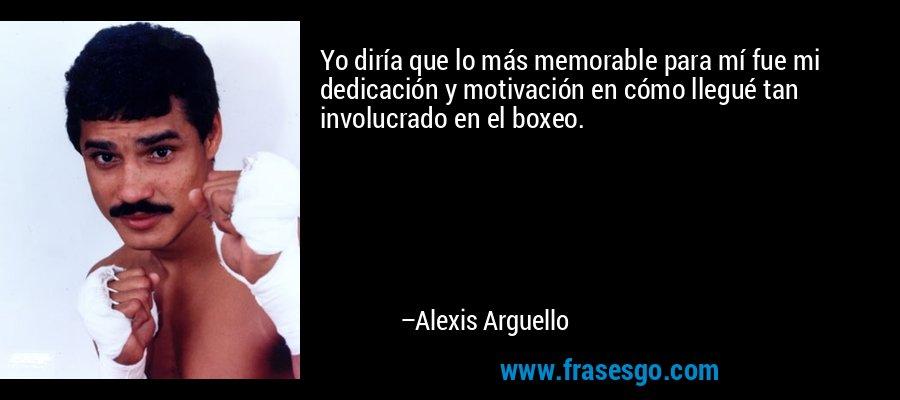 Yo diría que lo más memorable para mí fue mi dedicación y motivación en cómo llegué tan involucrado en el boxeo. – Alexis Arguello