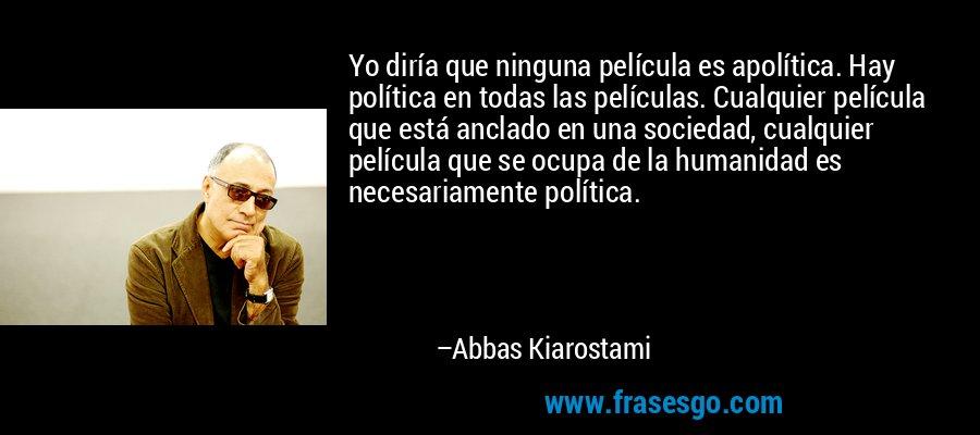 Yo diría que ninguna película es apolítica. Hay política en todas las películas. Cualquier película que está anclado en una sociedad, cualquier película que se ocupa de la humanidad es necesariamente política. – Abbas Kiarostami