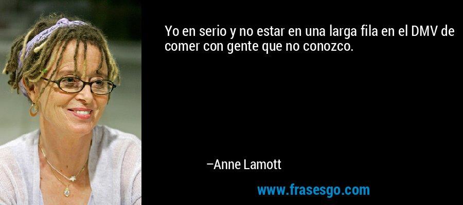 Yo en serio y no estar en una larga fila en el DMV de comer con gente que no conozco. – Anne Lamott