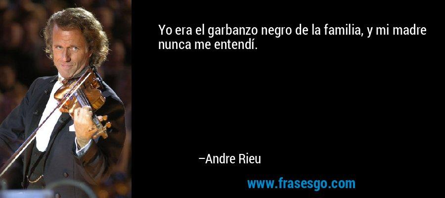 Yo era el garbanzo negro de la familia, y mi madre nunca me entendí. – Andre Rieu