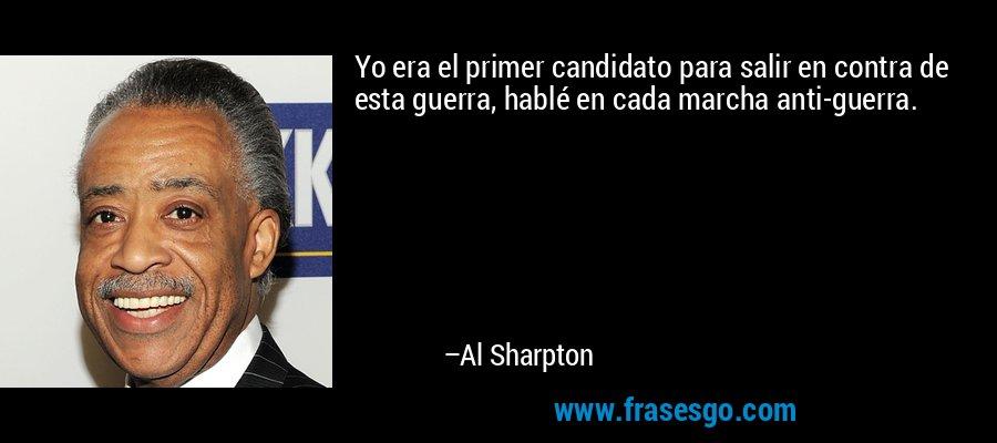Yo era el primer candidato para salir en contra de esta guerra, hablé en cada marcha anti-guerra. – Al Sharpton
