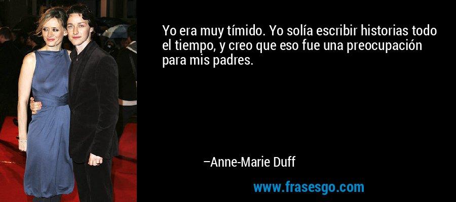 Yo era muy tímido. Yo solía escribir historias todo el tiempo, y creo que eso fue una preocupación para mis padres. – Anne-Marie Duff