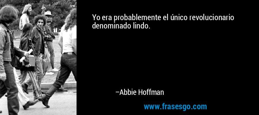 Yo era probablemente el único revolucionario denominado lindo. – Abbie Hoffman