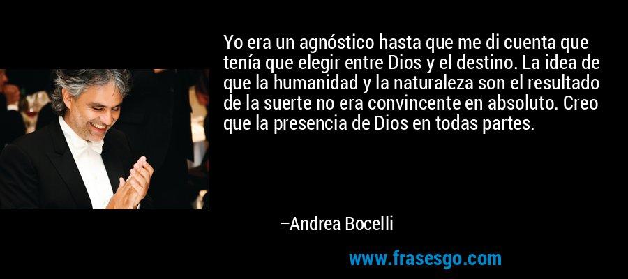 Yo era un agnóstico hasta que me di cuenta que tenía que elegir entre Dios y el destino. La idea de que la humanidad y la naturaleza son el resultado de la suerte no era convincente en absoluto. Creo que la presencia de Dios en todas partes. – Andrea Bocelli