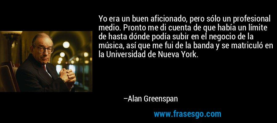 Yo era un buen aficionado, pero sólo un profesional medio. Pronto me di cuenta de que había un límite de hasta dónde podía subir en el negocio de la música, así que me fui de la banda y se matriculó en la Universidad de Nueva York. – Alan Greenspan