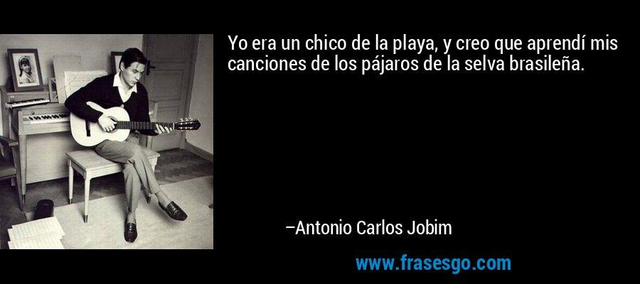 Yo era un chico de la playa, y creo que aprendí mis canciones de los pájaros de la selva brasileña. – Antonio Carlos Jobim