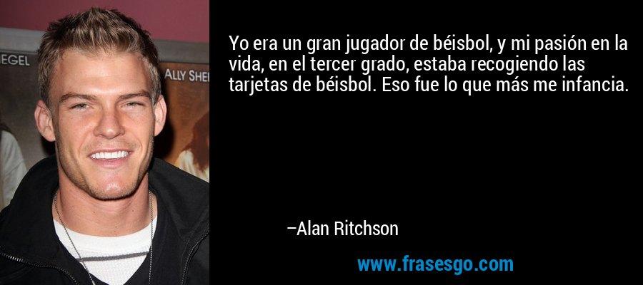 Yo era un gran jugador de béisbol, y mi pasión en la vida, en el tercer grado, estaba recogiendo las tarjetas de béisbol. Eso fue lo que más me infancia. – Alan Ritchson