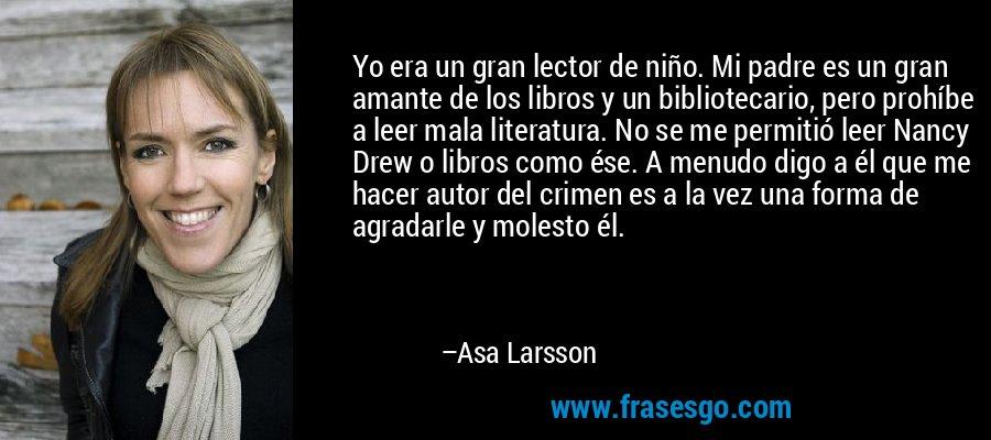Yo era un gran lector de niño. Mi padre es un gran amante de los libros y un bibliotecario, pero prohíbe a leer mala literatura. No se me permitió leer Nancy Drew o libros como ése. A menudo digo a él que me hacer autor del crimen es a la vez una forma de agradarle y molesto él. – Asa Larsson
