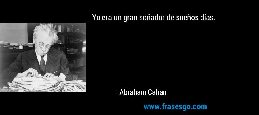 Yo era un gran soñador de sueños días. – Abraham Cahan
