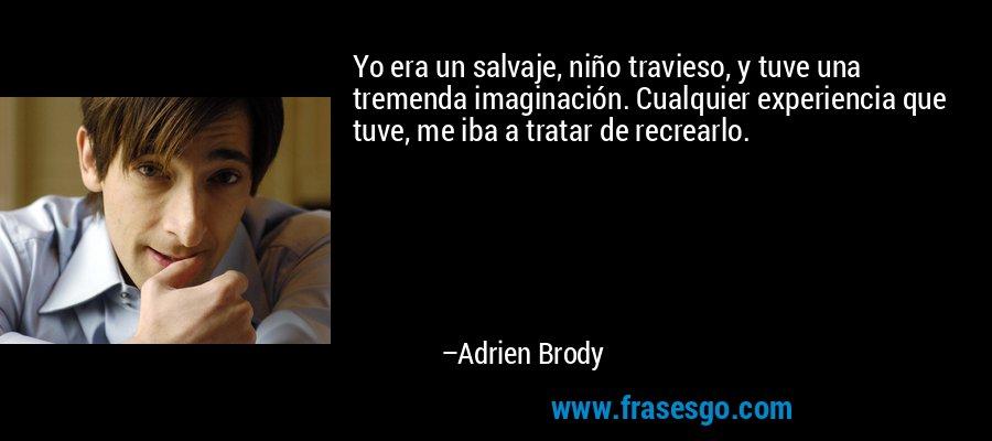 Yo era un salvaje, niño travieso, y tuve una tremenda imaginación. Cualquier experiencia que tuve, me iba a tratar de recrearlo. – Adrien Brody